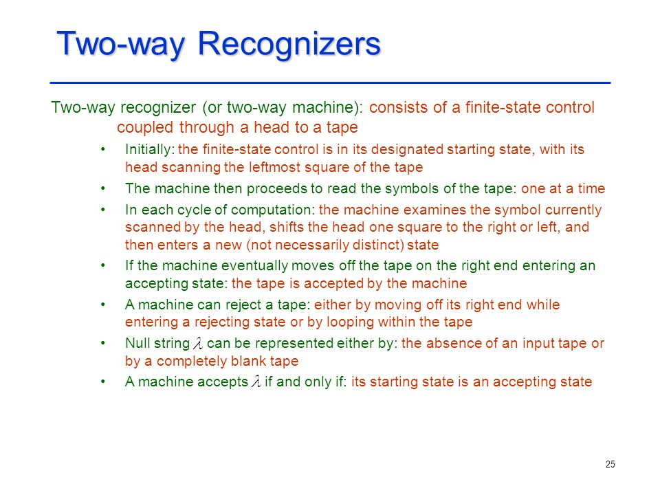 Two-way Recognizers Two-way recognizer (or two-way machine): consists of a finite-state control coupled through a head to a tape.