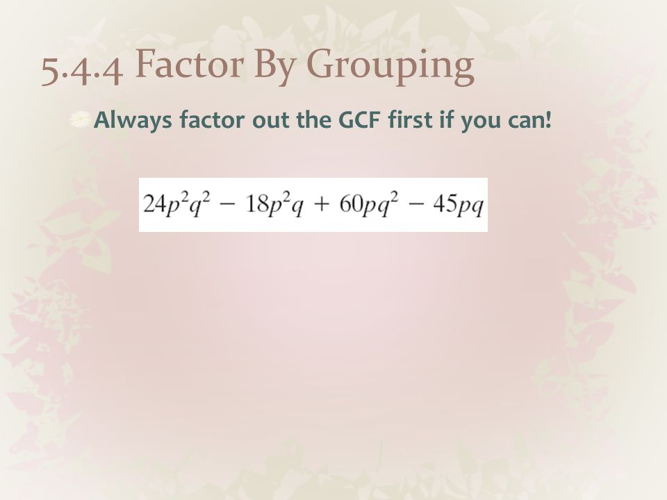 5.4.4 Factor By Grouping Always factor out the GCF first if you can!