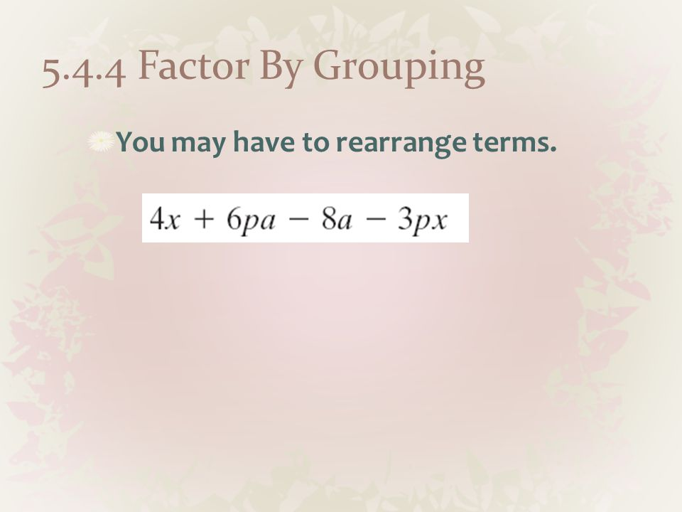 5.4.4 Factor By Grouping You may have to rearrange terms.