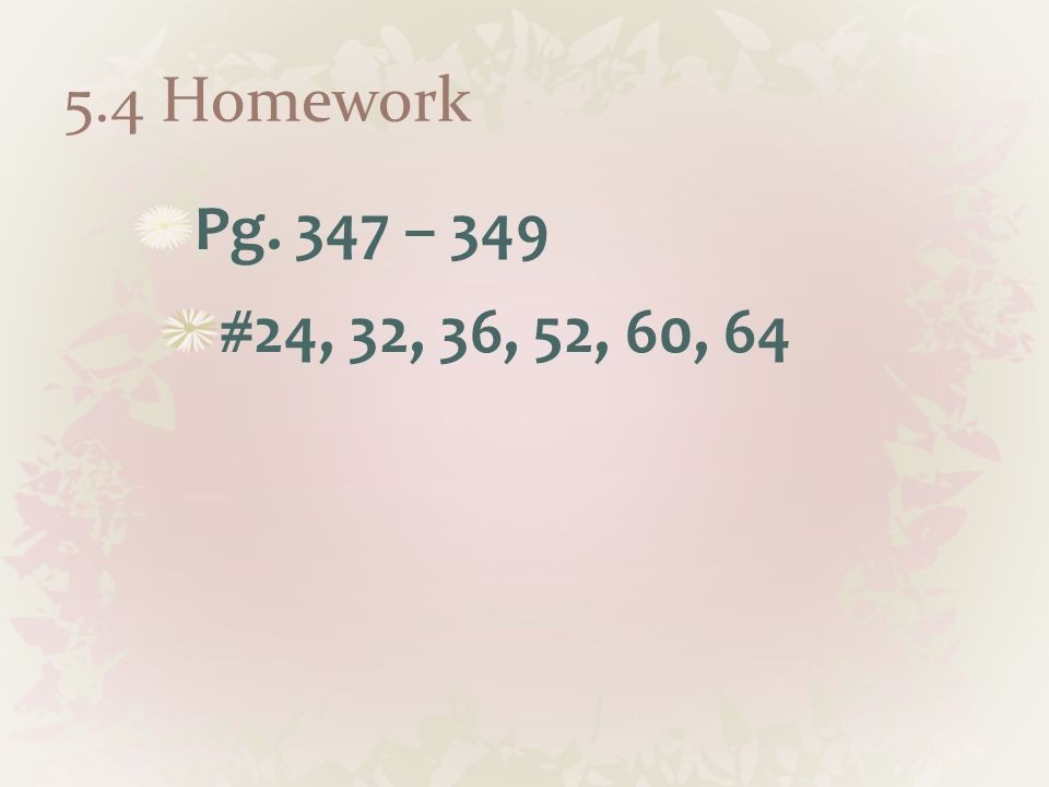 5.4 Homework Pg. 347 – 349 #24, 32, 36, 52, 60, 64