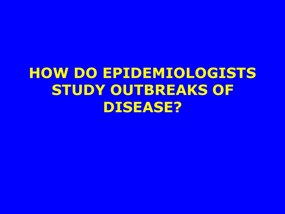 HOW DO EPIDEMIOLOGISTS STUDY OUTBREAKS OF DISEASE