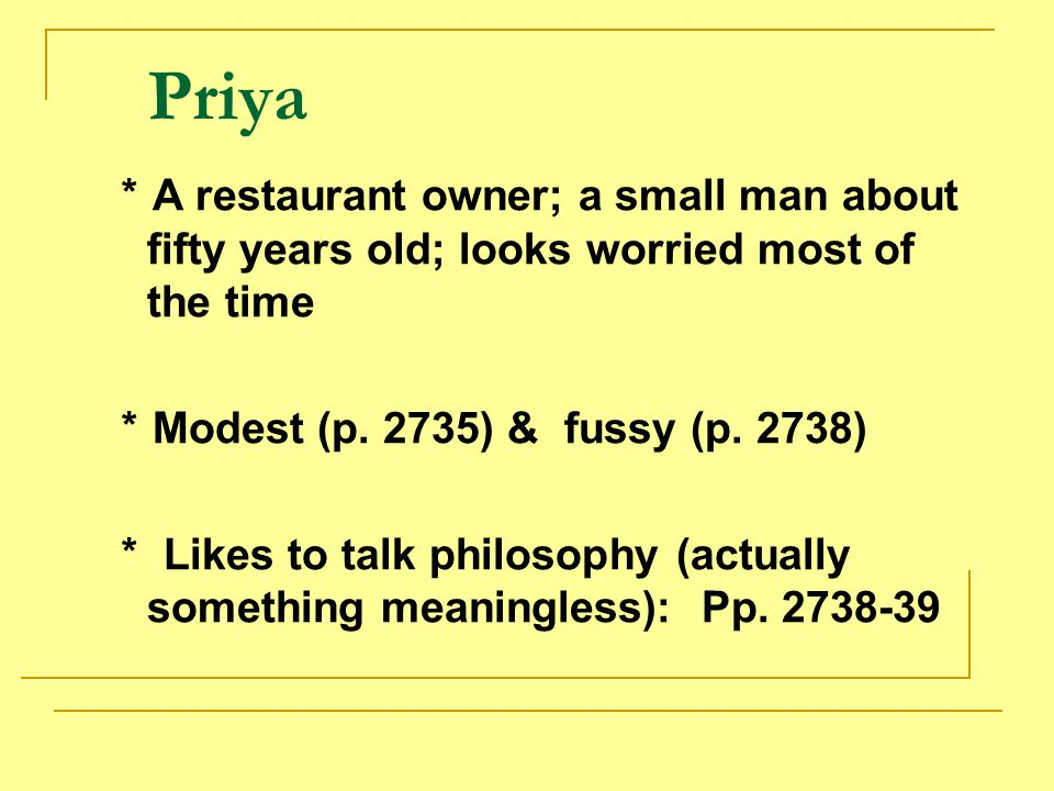 Priya *A restaurant owner; a small man about fifty years old; looks worried most of the time. *Modest (p. 2735) & fussy (p. 2738)