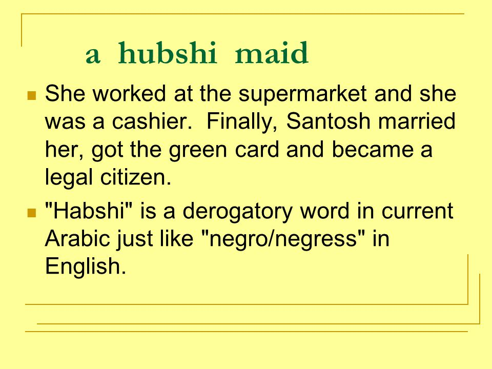 a hubshi maid She worked at the supermarket and she was a cashier. Finally, Santosh married her, got the green card and became a legal citizen.