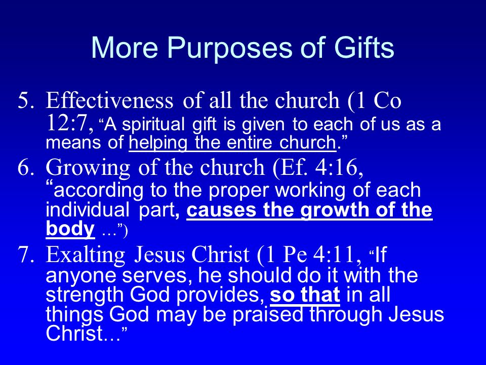More Purposes of Gifts Effectiveness of all the church (1 Co 12:7, A spiritual gift is given to each of us as a means of helping the entire church.
