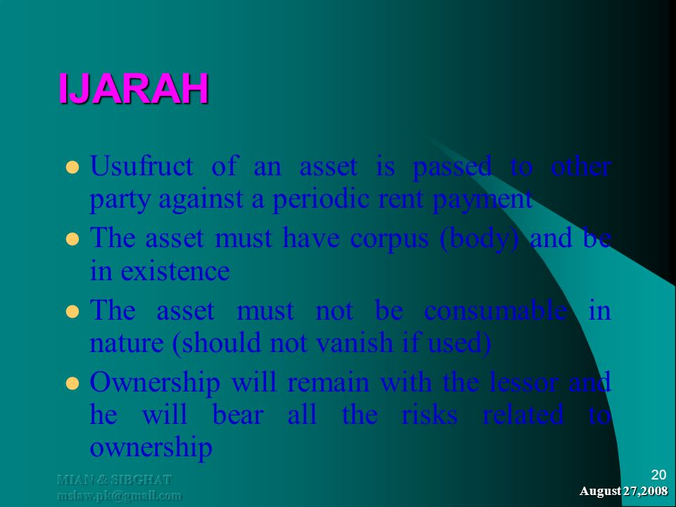 IJARAH Usufruct of an asset is passed to other party against a periodic rent payment. The asset must have corpus (body) and be in existence.