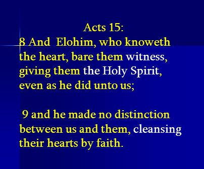 Acts 15: 8 And Elohim, who knoweth the heart, bare them witness, giving them the Holy Spirit, even as he did unto us;