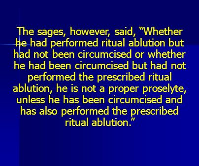 The sages, however, said, Whether he had performed ritual ablution but had not been circumcised or whether he had been circumcised but had not performed the prescribed ritual ablution, he is not a proper proselyte, unless he has been circumcised and has also performed the prescribed ritual ablution.