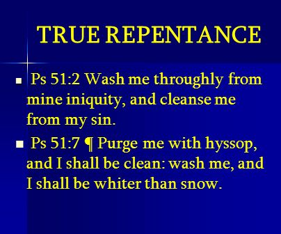 TRUE REPENTANCE Ps 51:2 Wash me throughly from mine iniquity, and cleanse me from my sin.