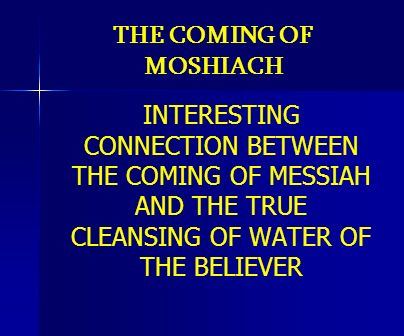 THE COMING OF MOSHIACH INTERESTING CONNECTION BETWEEN THE COMING OF MESSIAH AND THE TRUE CLEANSING OF WATER OF THE BELIEVER.