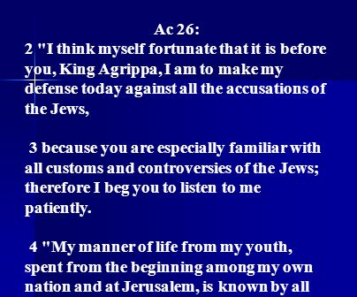Ac 26: 2 I think myself fortunate that it is before you, King Agrippa, I am to make my defense today against all the accusations of the Jews,