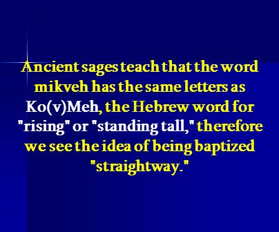 Ancient sages teach that the word mikveh has the same letters as Ko(v)Meh, the Hebrew word for rising or standing tall, therefore we see the idea of being baptized straightway.