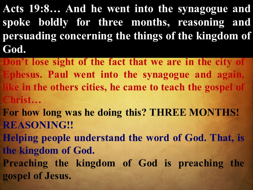 Acts 19:8… And he went into the synagogue and spoke boldly for three months, reasoning and persuading concerning the things of the kingdom of God.