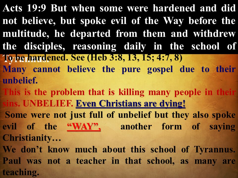 Acts 19:9 But when some were hardened and did not believe, but spoke evil of the Way before the multitude, he departed from them and withdrew the disciples, reasoning daily in the school of Tyrannus.