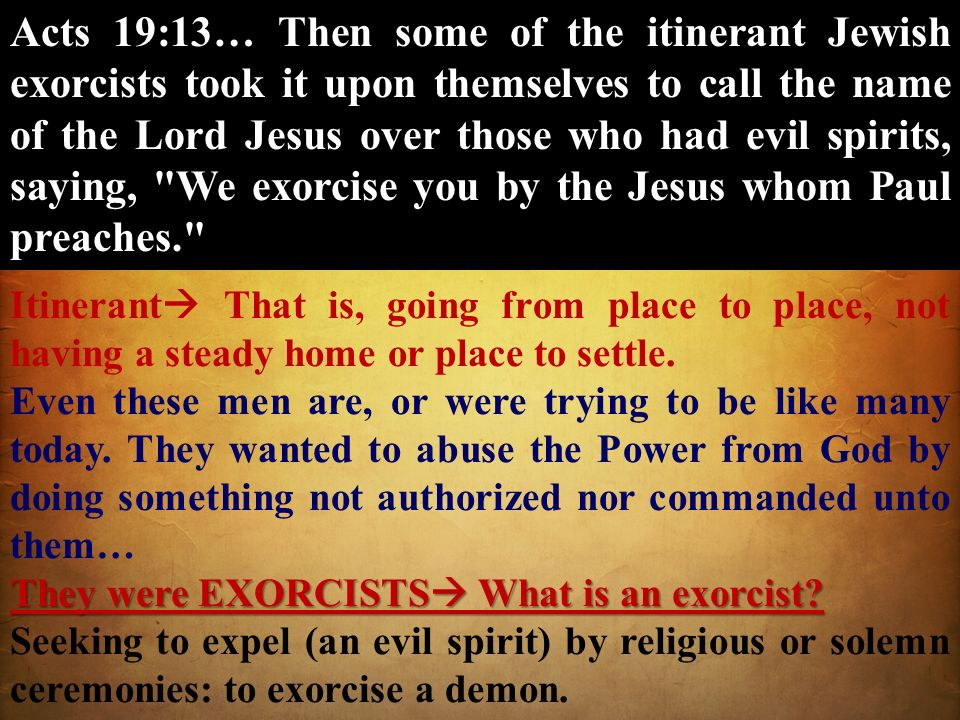 Acts 19:13… Then some of the itinerant Jewish exorcists took it upon themselves to call the name of the Lord Jesus over those who had evil spirits, saying, We exorcise you by the Jesus whom Paul preaches.