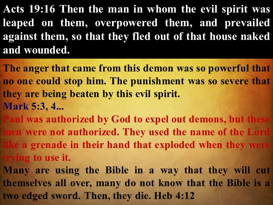 Acts 19:16 Then the man in whom the evil spirit was leaped on them, overpowered them, and prevailed against them, so that they fled out of that house naked and wounded.