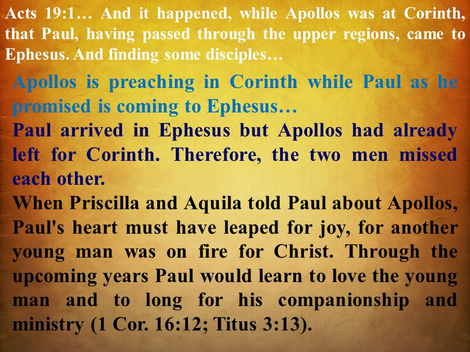 Acts 19:1… And it happened, while Apollos was at Corinth, that Paul, having passed through the upper regions, came to Ephesus. And finding some disciples…