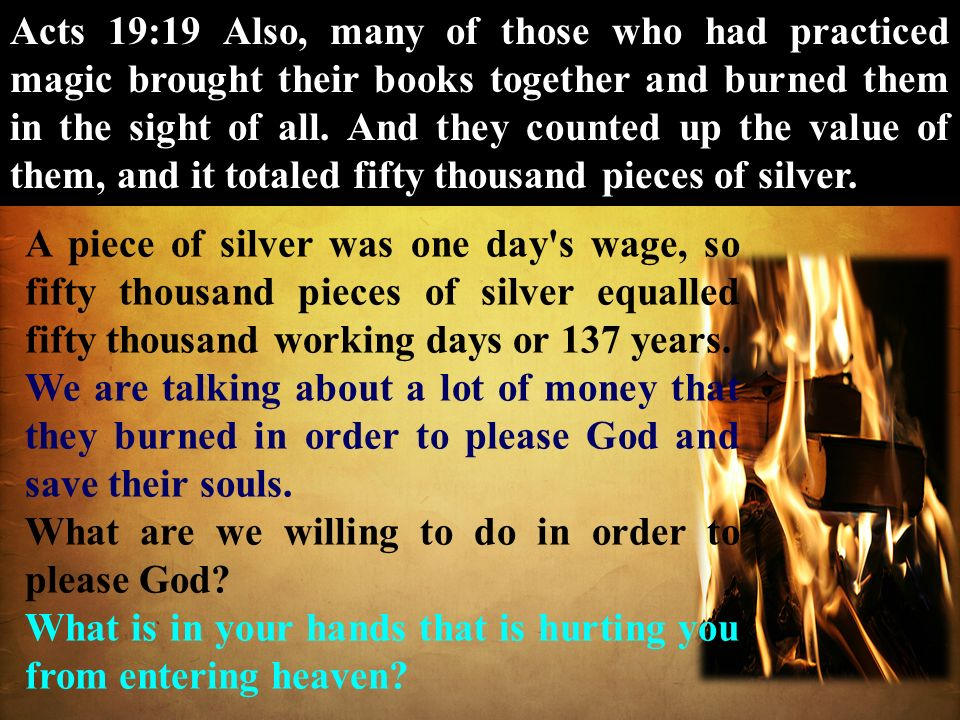 Acts 19:19 Also, many of those who had practiced magic brought their books together and burned them in the sight of all. And they counted up the value of them, and it totaled fifty thousand pieces of silver.