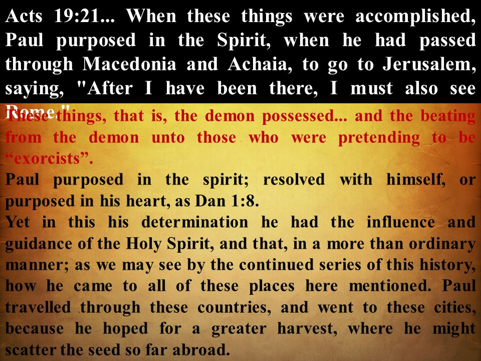Acts 19:21... When these things were accomplished, Paul purposed in the Spirit, when he had passed through Macedonia and Achaia, to go to Jerusalem, saying, After I have been there, I must also see Rome.