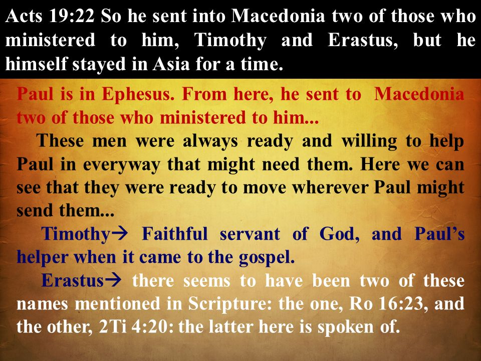 Acts 19:22 So he sent into Macedonia two of those who ministered to him, Timothy and Erastus, but he himself stayed in Asia for a time.