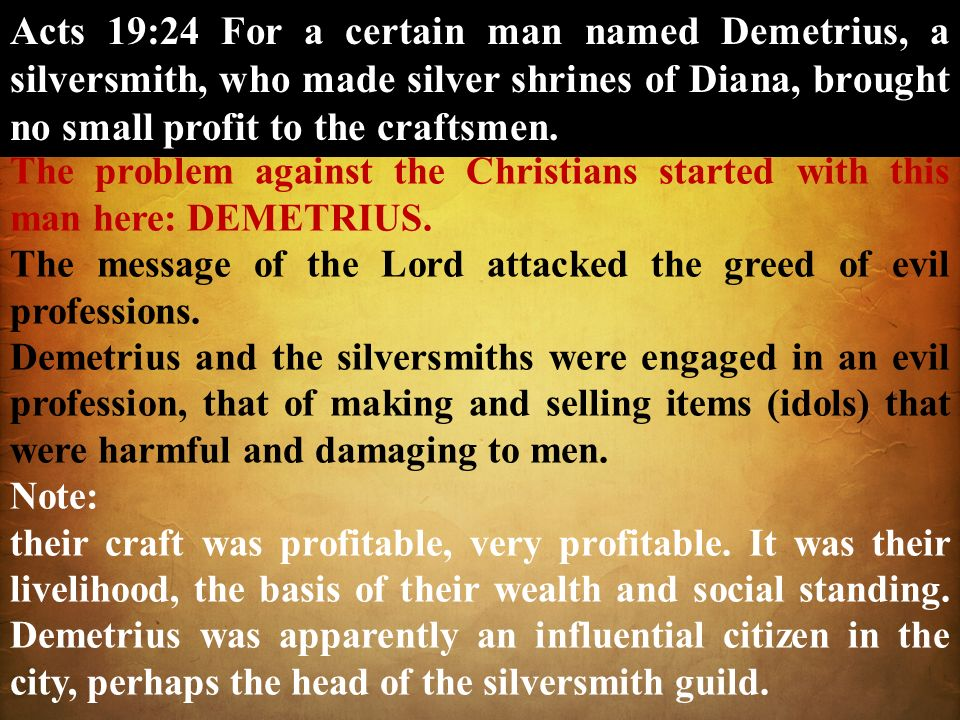 Acts 19:24 For a certain man named Demetrius, a silversmith, who made silver shrines of Diana, brought no small profit to the craftsmen.