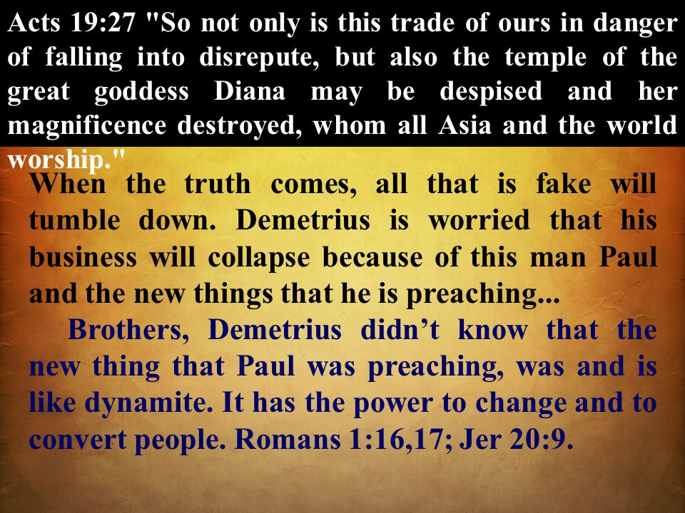 Acts 19:27 So not only is this trade of ours in danger of falling into disrepute, but also the temple of the great goddess Diana may be despised and her magnificence destroyed, whom all Asia and the world worship.