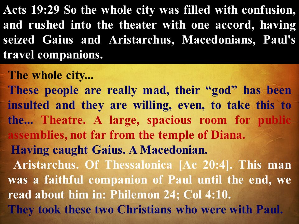 Acts 19:29 So the whole city was filled with confusion, and rushed into the theater with one accord, having seized Gaius and Aristarchus, Macedonians, Paul s travel companions.