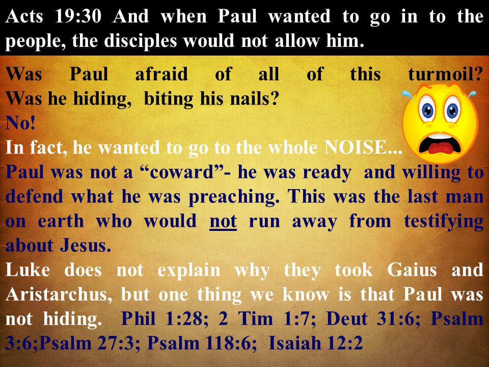 Acts 19:30 And when Paul wanted to go in to the people, the disciples would not allow him.