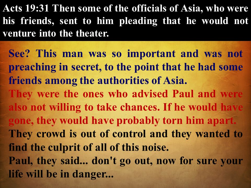 Acts 19:31 Then some of the officials of Asia, who were his friends, sent to him pleading that he would not venture into the theater.