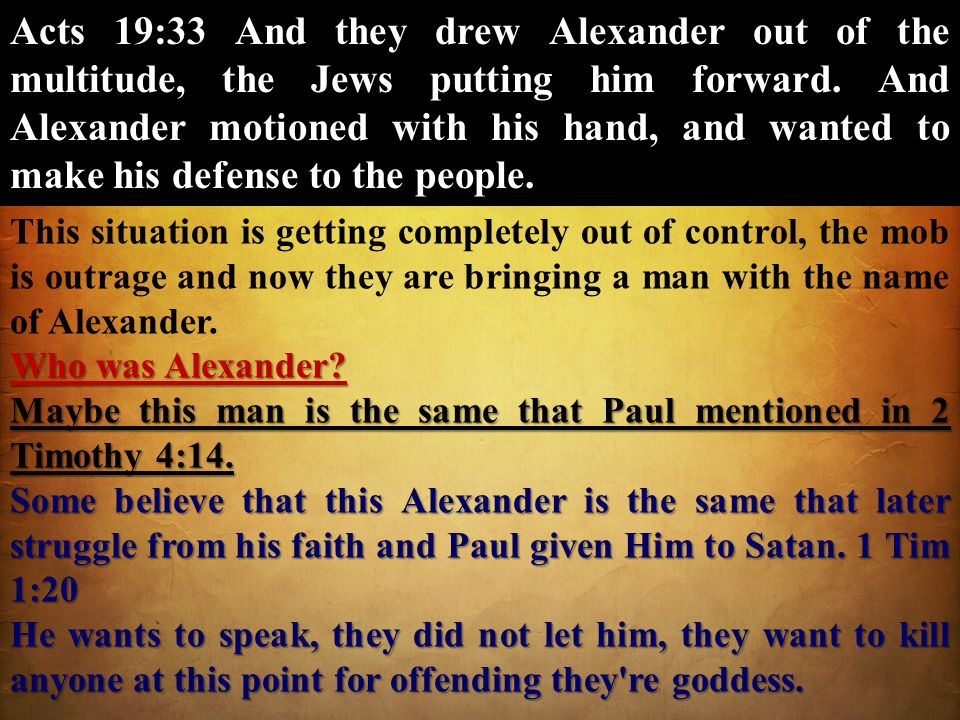 Acts 19:33 And they drew Alexander out of the multitude, the Jews putting him forward. And Alexander motioned with his hand, and wanted to make his defense to the people.
