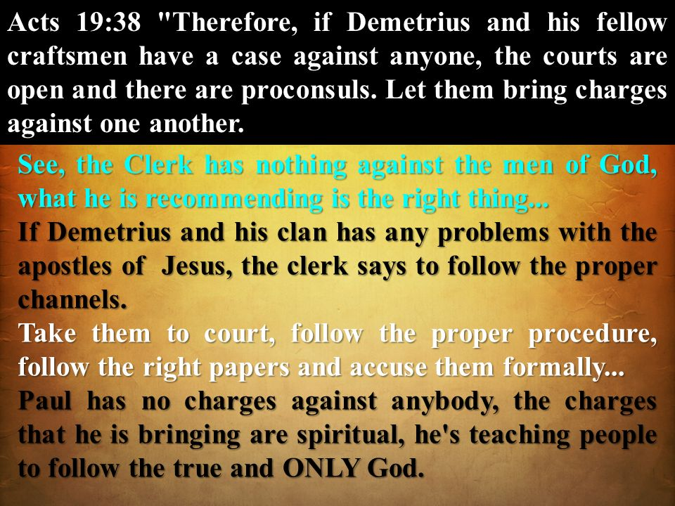 Acts 19:38 Therefore, if Demetrius and his fellow craftsmen have a case against anyone, the courts are open and there are proconsuls. Let them bring charges against one another.