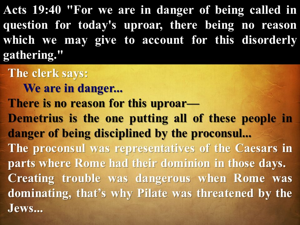 Acts 19:40 For we are in danger of being called in question for today s uproar, there being no reason which we may give to account for this disorderly gathering.