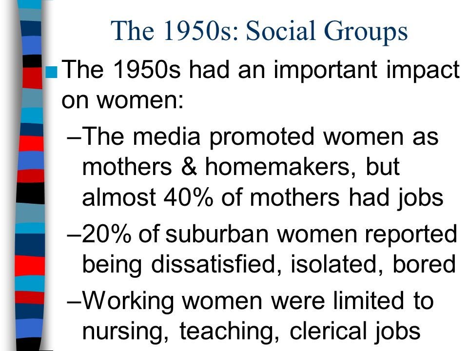 The 1950s: Social Groups The 1950s had an important impact on women: