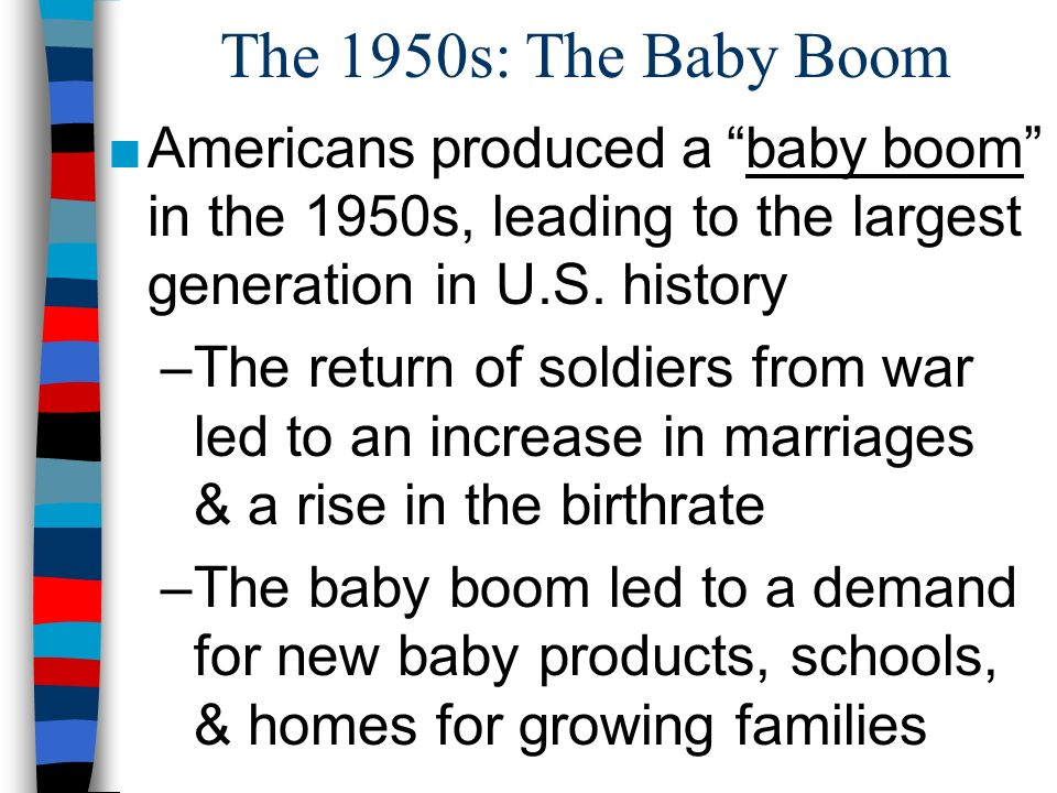The 1950s: The Baby Boom Americans produced a baby boom in the 1950s, leading to the largest generation in U.S. history.