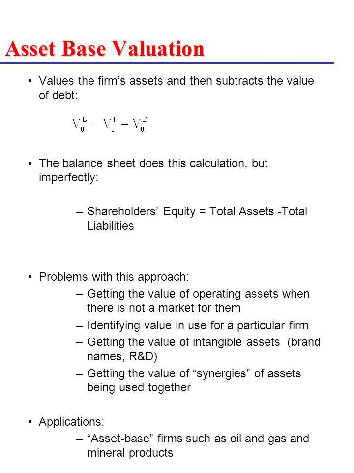 Asset Base Valuation Values the firm's assets and then subtracts the value of debt: The balance sheet does this calculation, but imperfectly:
