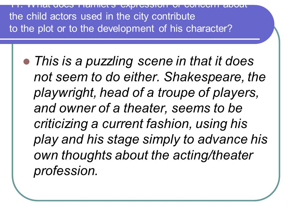 11. What does Hamlet's expression of concern about the child actors used in the city contribute to the plot or to the development of his character