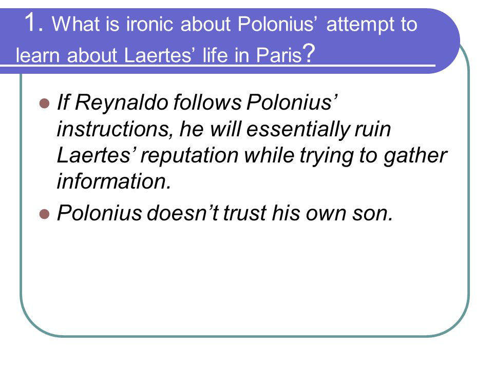 1. What is ironic about Polonius' attempt to learn about Laertes' life in Paris