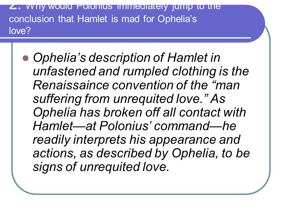 2. Why would Polonius immediately jump to the conclusion that Hamlet is mad for Ophelia's love