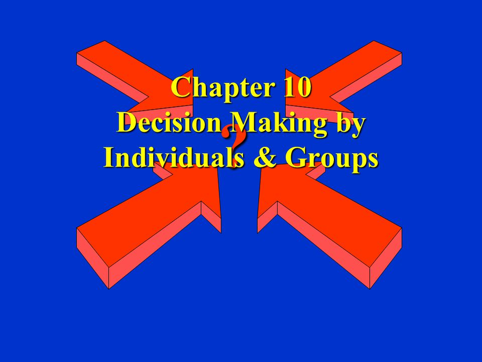 Chapter 10 Decision Making by Individuals & Groups