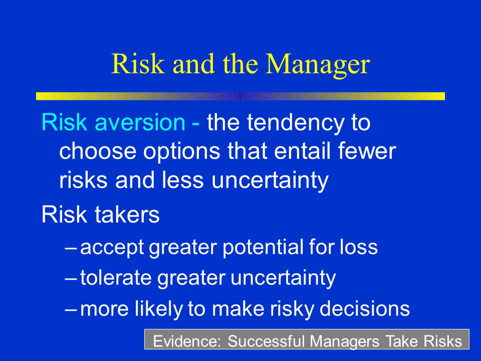 Risk and the Manager Risk aversion - the tendency to choose options that entail fewer risks and less uncertainty.