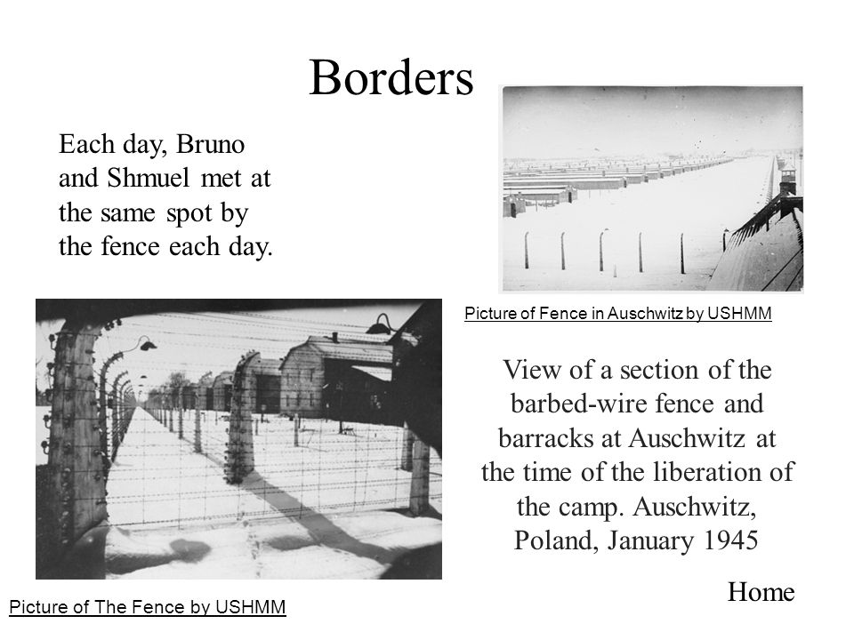 Borders Each day, Bruno and Shmuel met at the same spot by the fence each day. Picture of Fence in Auschwitz by USHMM.
