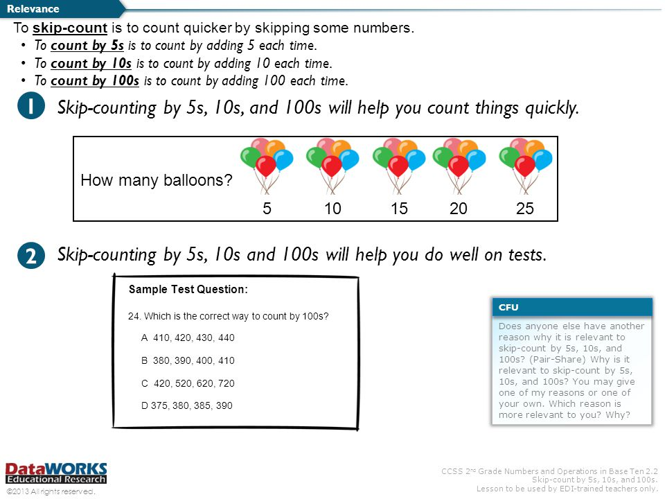 Relevance To skip-count is to count quicker by skipping some numbers. To count by 5s is to count by adding 5 each time.