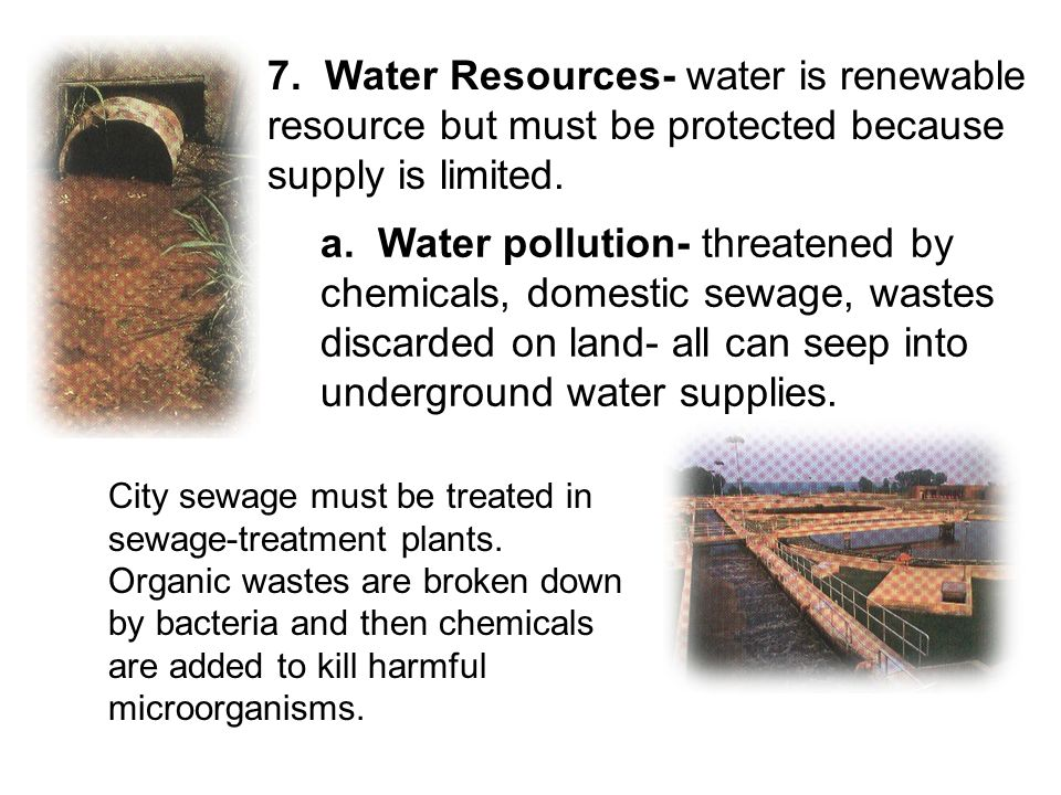 7. Water Resources- water is renewable resource but must be protected because supply is limited.