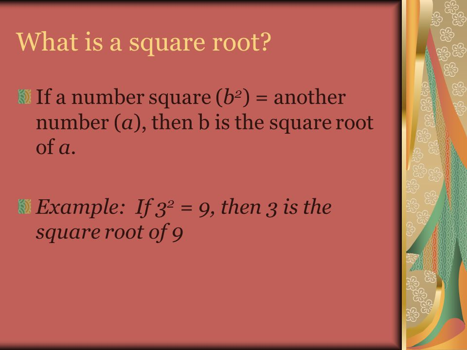 What is a square root If a number square (b2) = another number (a), then b is the square root of a.