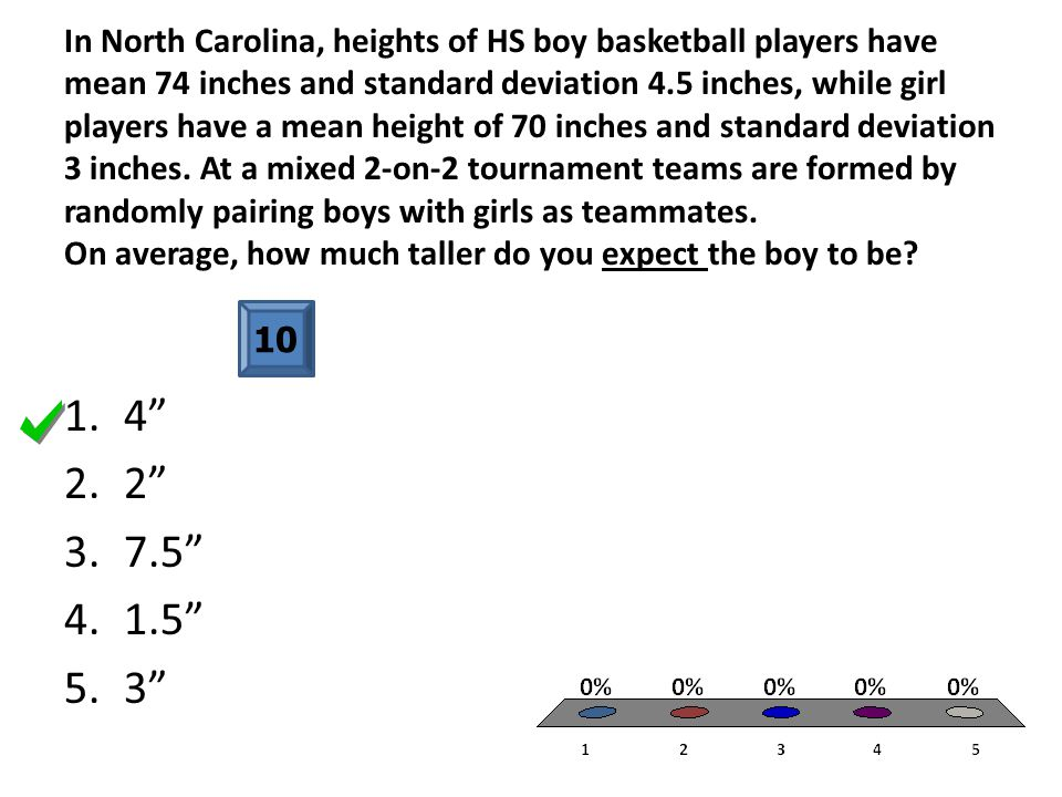 In North Carolina, heights of HS boy basketball players have mean 74 inches and standard deviation 4.5 inches, while girl players have a mean height of 70 inches and standard deviation 3 inches. At a mixed 2-on-2 tournament teams are formed by randomly pairing boys with girls as teammates. On average, how much taller do you expect the boy to be