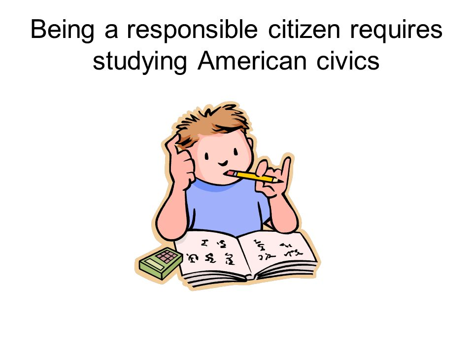 Being a responsible citizen requires studying American civics