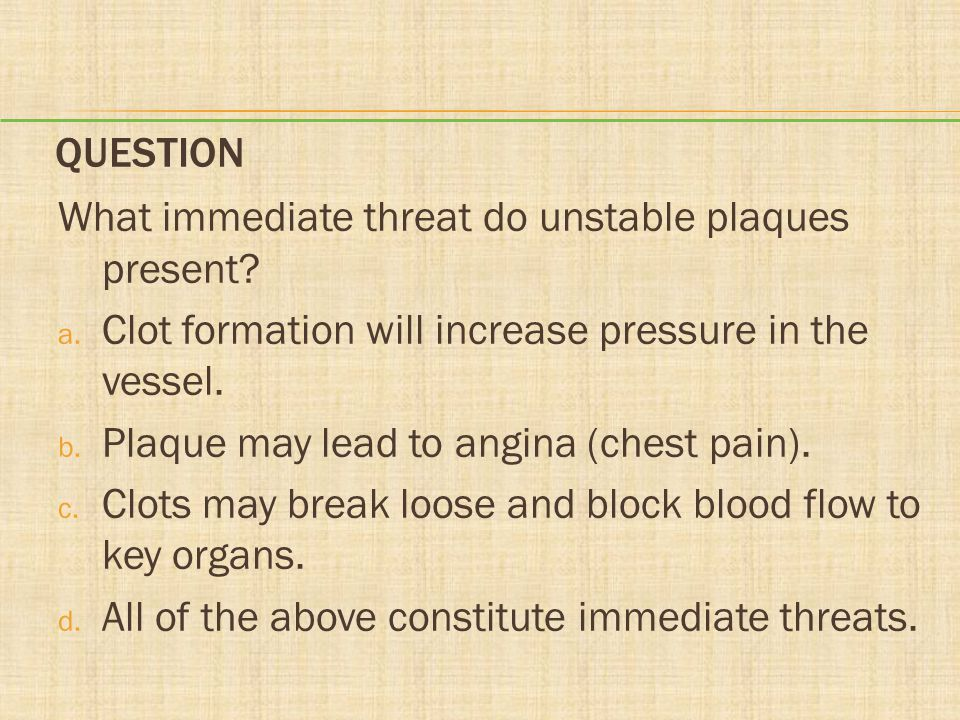 Question What immediate threat do unstable plaques present Clot formation will increase pressure in the vessel.