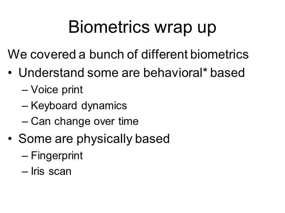 Biometrics wrap up We covered a bunch of different biometrics