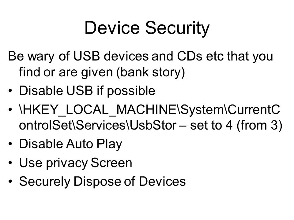 Device Security Be wary of USB devices and CDs etc that you find or are given (bank story) Disable USB if possible.
