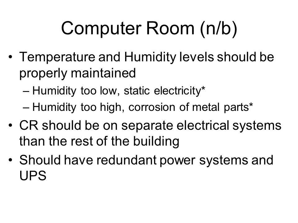 Computer Room (n/b) Temperature and Humidity levels should be properly maintained. Humidity too low, static electricity*