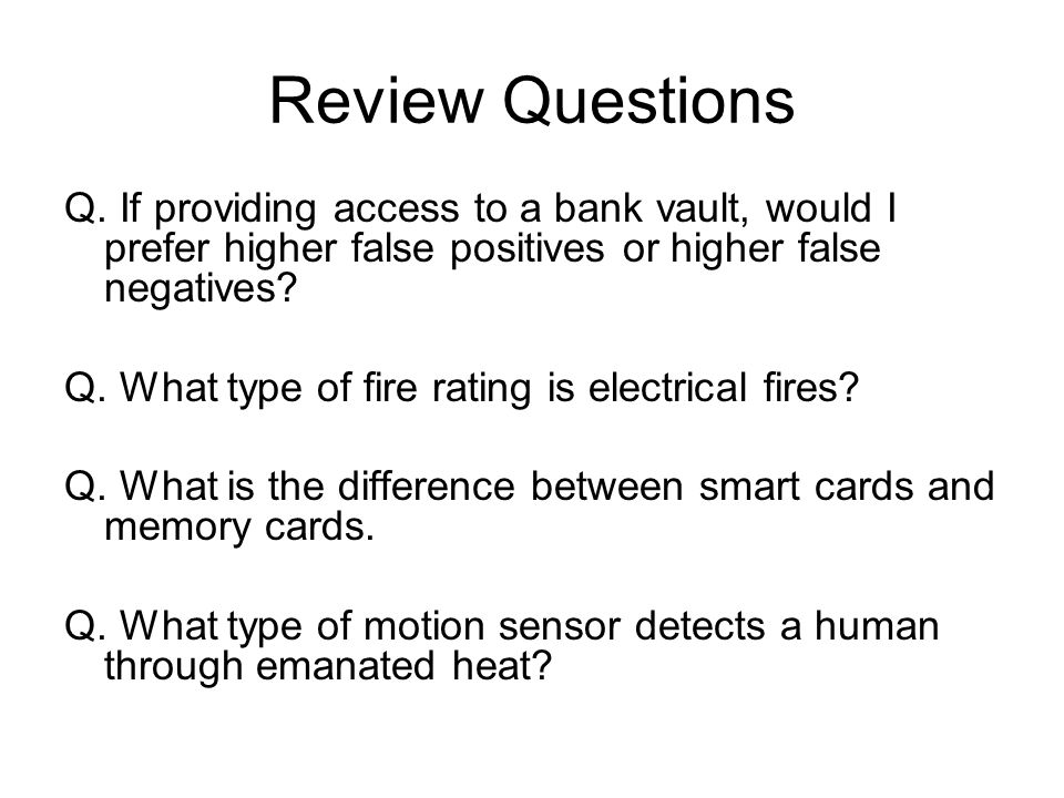 Review Questions Q. If providing access to a bank vault, would I prefer higher false positives or higher false negatives